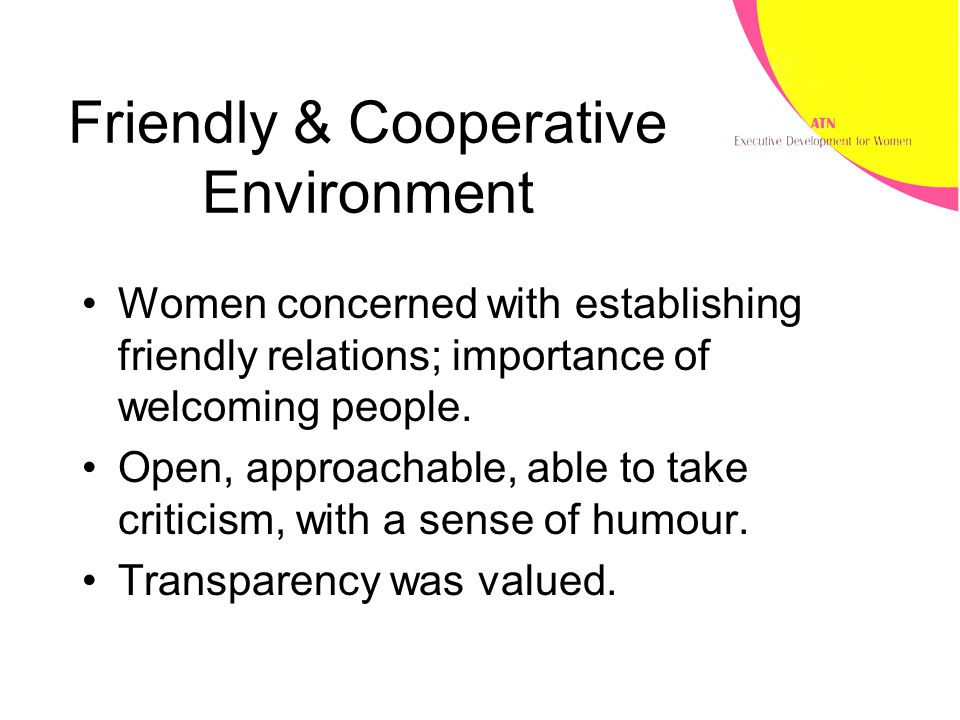 Friendly & Cooperative Environment Women concerned with establishing friendly relations; importance of welcoming people. Open, approachable, able to t