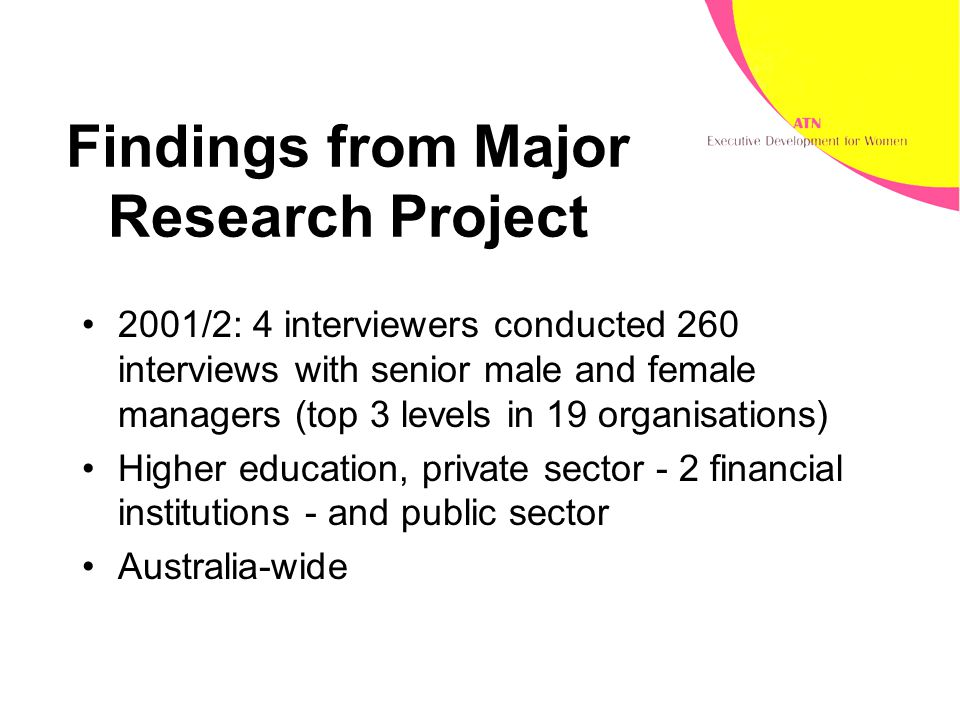 Findings from Major Research Project 2001/2: 4 interviewers conducted 260 interviews with senior male and female managers (top 3 levels in 19 organisations) Higher education, private sector - 2 financial institutions - and public sector Australia-wide