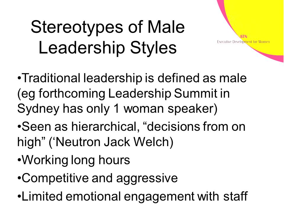 Stereotypes of Male Leadership Styles Traditional leadership is defined as male (eg forthcoming Leadership Summit in Sydney has only 1 woman speaker) Seen as hierarchical, decisions from on high ('Neutron Jack Welch) Working long hours Competitive and aggressive Limited emotional engagement with staff