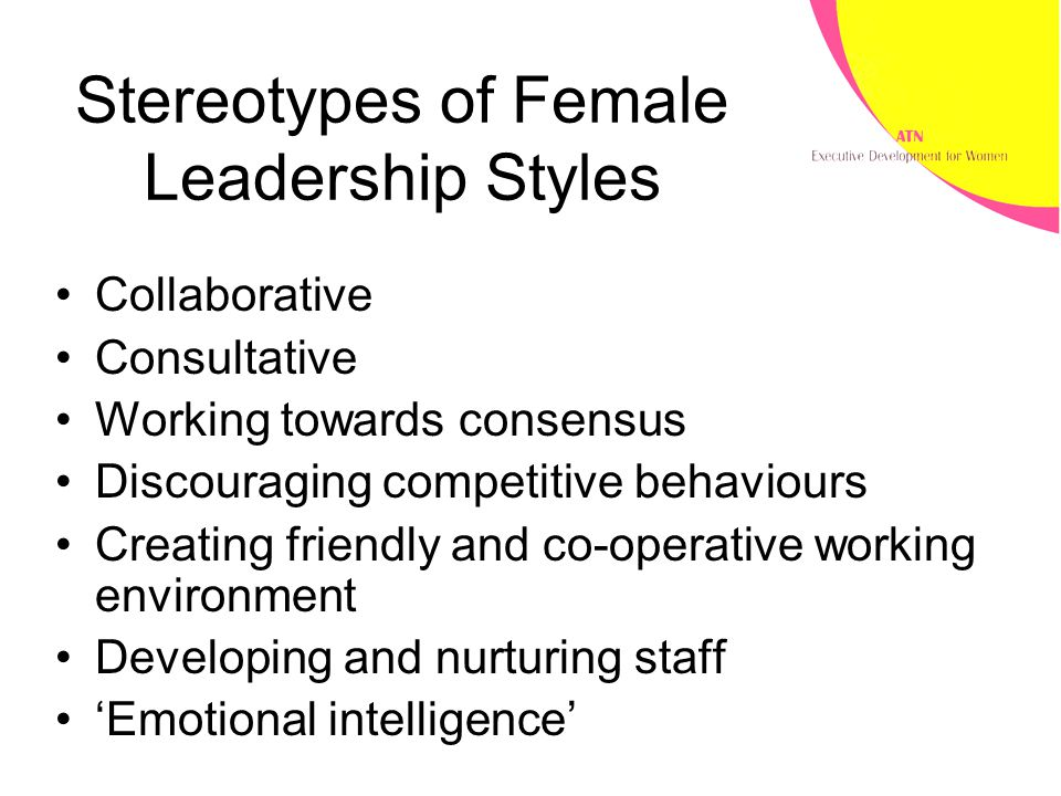 Stereotypes of Female Leadership Styles Collaborative Consultative Working towards consensus Discouraging competitive behaviours Creating friendly and co-operative working environment Developing and nurturing staff 'Emotional intelligence'