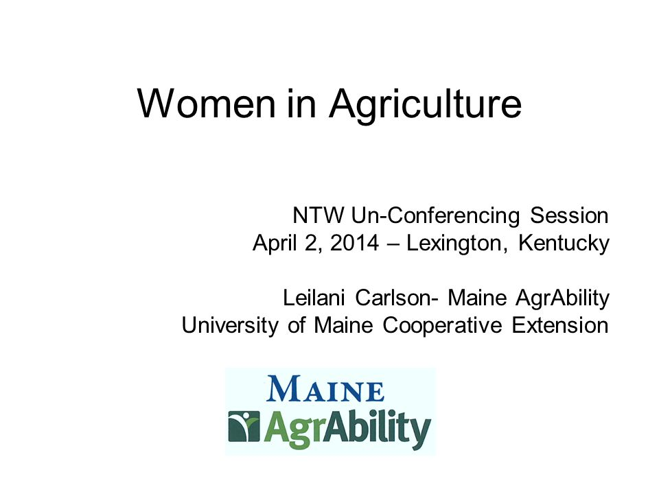 Women in Agriculture NTW Un-Conferencing Session April 2, 2014 – Lexington, Kentucky Leilani Carlson- Maine AgrAbility University of Maine Cooperative Extension