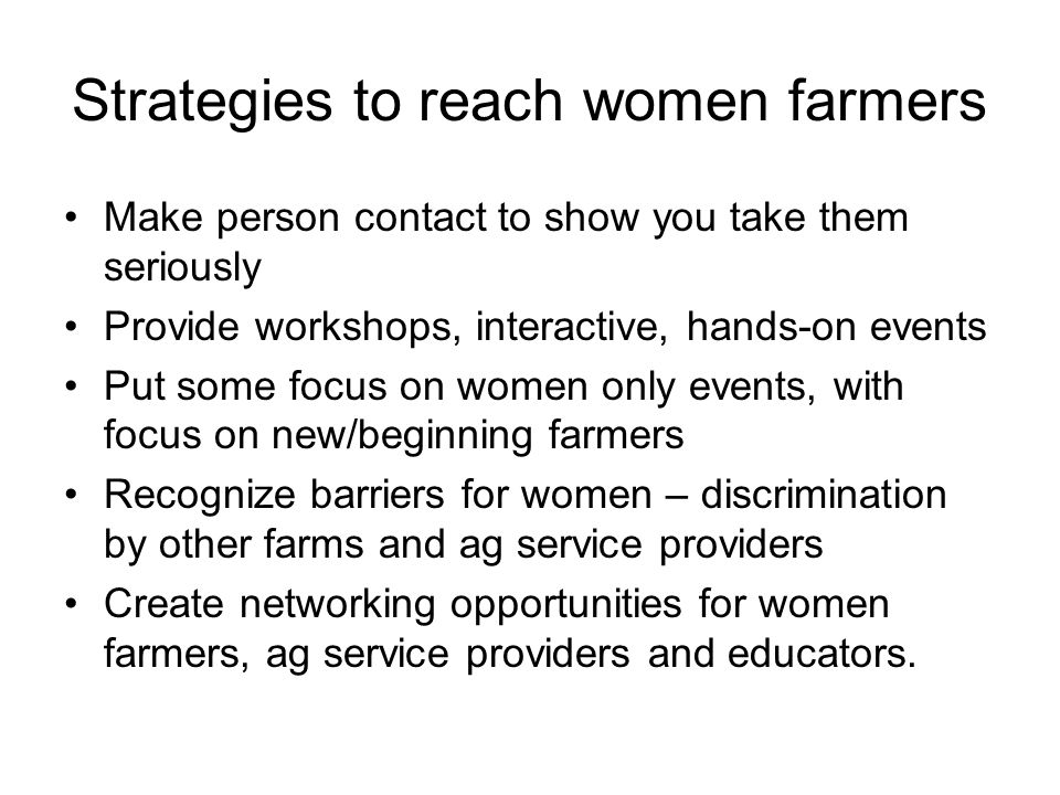 Strategies to reach women farmers Make person contact to show you take them seriously Provide workshops, interactive, hands-on events Put some focus on women only events, with focus on new/beginning farmers Recognize barriers for women – discrimination by other farms and ag service providers Create networking opportunities for women farmers, ag service providers and educators.