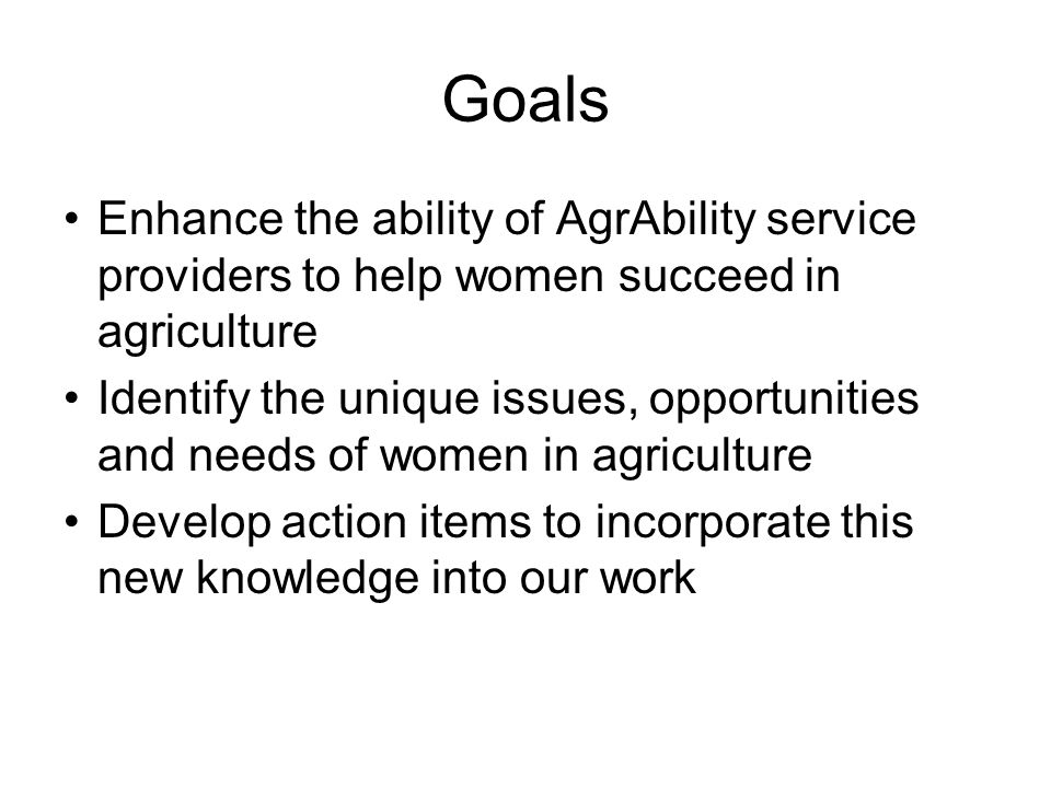 Goals Enhance the ability of AgrAbility service providers to help women succeed in agriculture Identify the unique issues, opportunities and needs of women in agriculture Develop action items to incorporate this new knowledge into our work