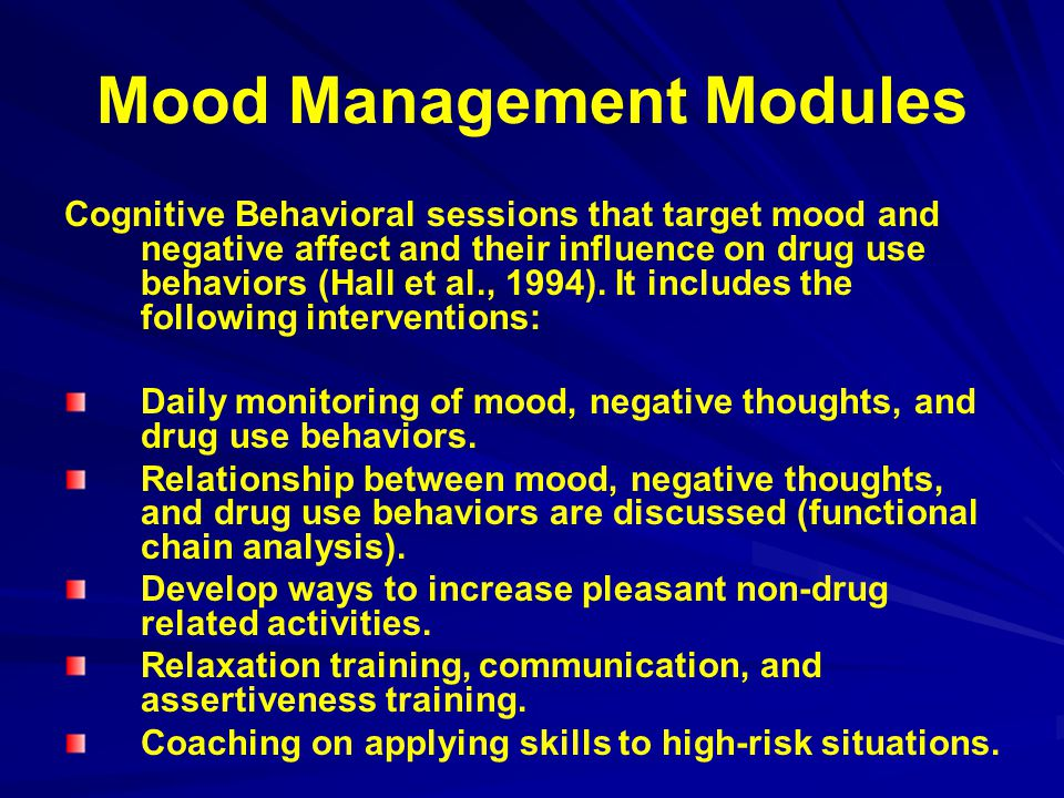 Mood Management Modules Cognitive Behavioral sessions that target mood and negative affect and their influence on drug use behaviors (Hall et al., 199