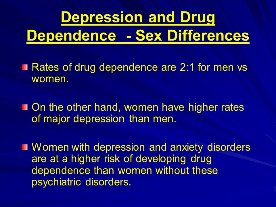 Depression and Drug Dependence - Sex Differences Rates of drug dependence are 2:1 for men vs women. On the other hand, women have higher rates of majo