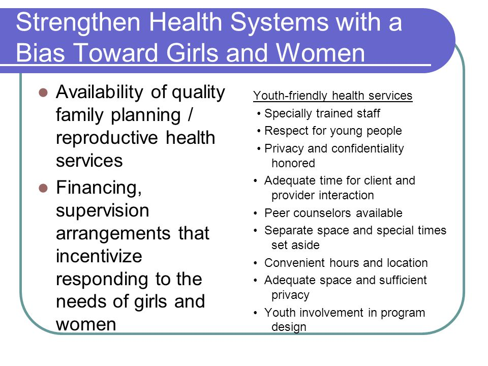 Strengthen Health Systems with a Bias Toward Girls and Women Availability of quality family planning / reproductive health services Financing, supervision arrangements that incentivize responding to the needs of girls and women Youth-friendly health services Specially trained staff Respect for young people Privacy and confidentiality honored Adequate time for client and provider interaction Peer counselors available Separate space and special times set aside Convenient hours and location Adequate space and sufficient privacy Youth involvement in program design