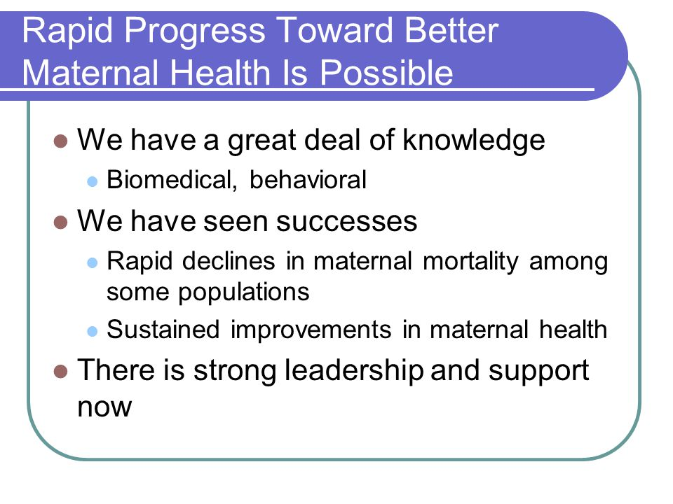 Rapid Progress Toward Better Maternal Health Is Possible We have a great deal of knowledge Biomedical, behavioral We have seen successes Rapid decline