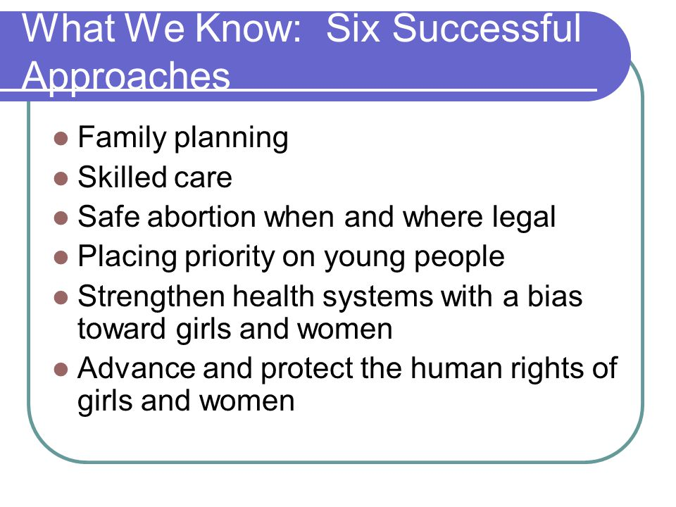 What We Know: Six Successful Approaches Family planning Skilled care Safe abortion when and where legal Placing priority on young people Strengthen health systems with a bias toward girls and women Advance and protect the human rights of girls and women