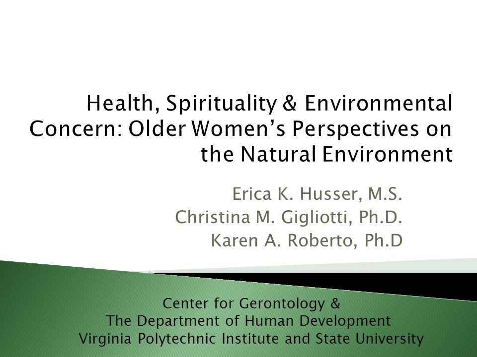 Erica K. Husser, M.S. Christina M. Gigliotti, Ph.D. Karen A. Roberto, Ph.D Center for Gerontology & The Department of Human Development Virginia Polyt