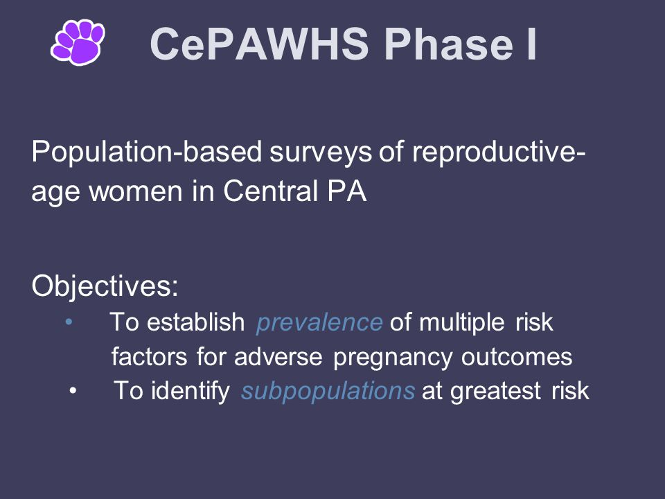 CePAWHS Phase I Population-based surveys of reproductive- age women in Central PA Objectives: To establish prevalence of multiple risk factors for adverse pregnancy outcomes To identify subpopulations at greatest risk