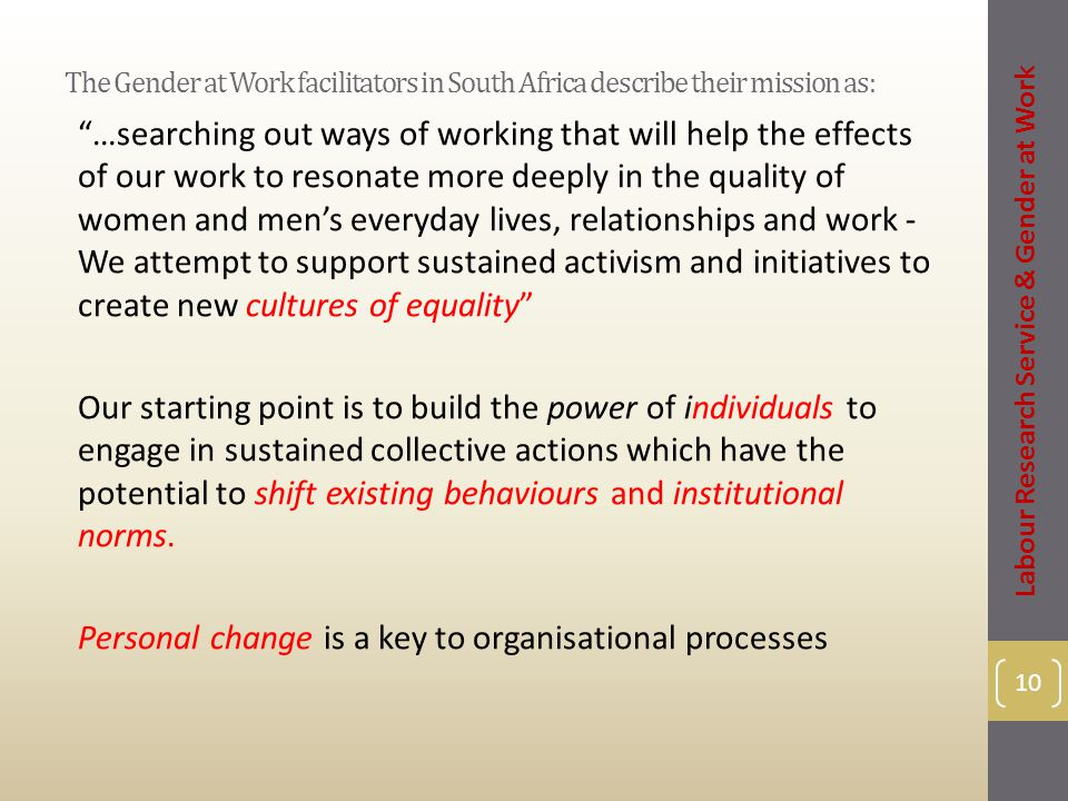 The Gender at Work facilitators in South Africa describe their mission as: …searching out ways of working that will help the effects of our work to resonate more deeply in the quality of women and men's everyday lives, relationships and work - We attempt to support sustained activism and initiatives to create new cultures of equality Our starting point is to build the power of individuals to engage in sustained collective actions which have the potential to shift existing behaviours and institutional norms.