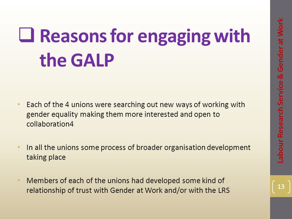  Reasons for engaging with the GALP 13 Each of the 4 unions were searching out new ways of working with gender equality making them more interested and open to collaboration4 In all the unions some process of broader organisation development taking place Members of each of the unions had developed some kind of relationship of trust with Gender at Work and/or with the LRS Labour Research Service & Gender at Work