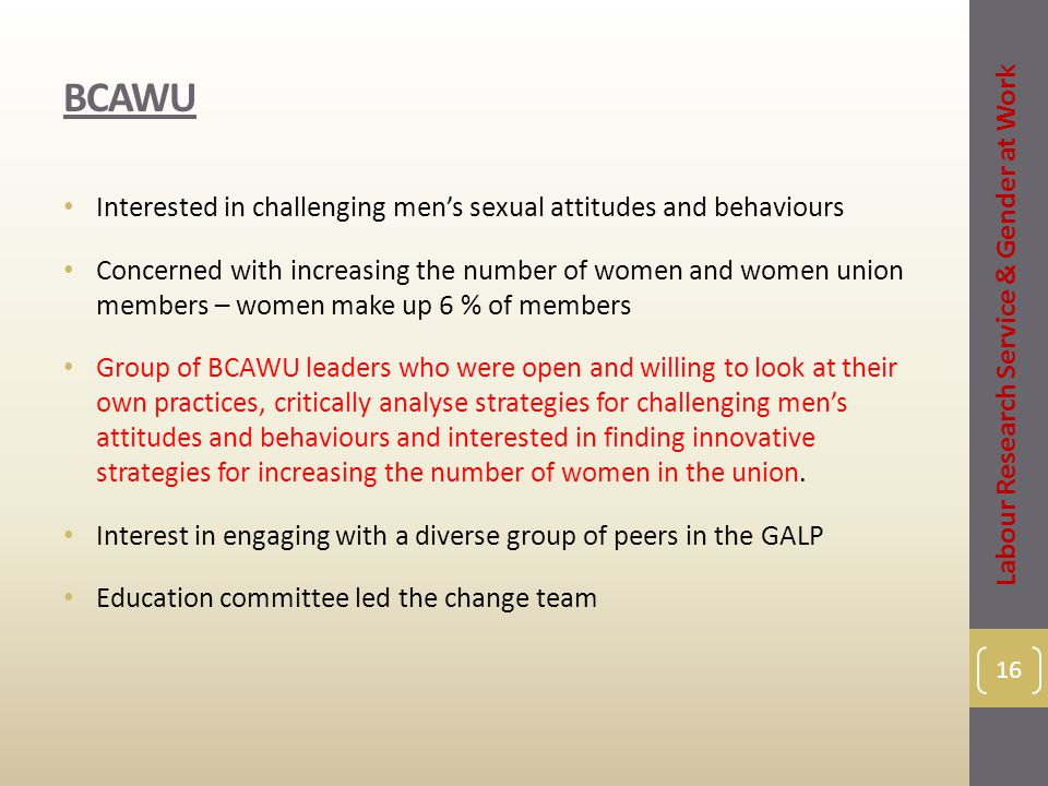 BCAWU Interested in challenging men's sexual attitudes and behaviours Concerned with increasing the number of women and women union members – women ma