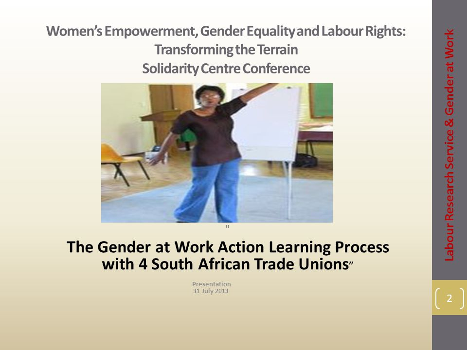 Women's Empowerment, Gender Equality and Labour Rights: Transforming the Terrain Solidarity Centre Conference The Gender at Work Action Learning Process with 4 South African Trade Unions Labour Research Service & Gender at Work 2 Presentation 31 July 2013