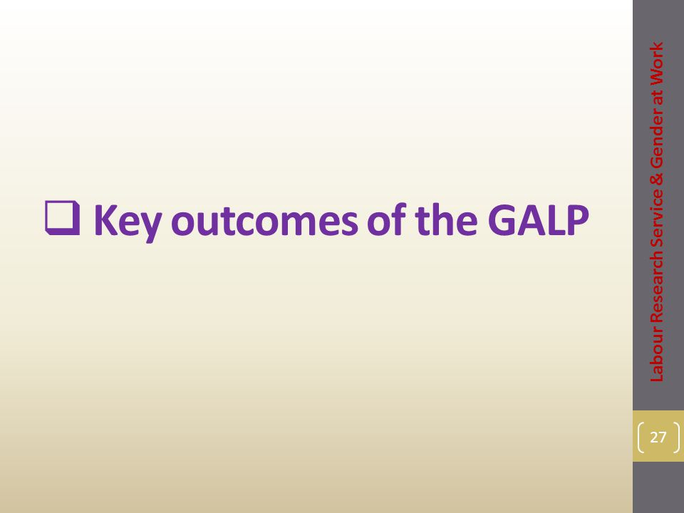  Key outcomes of the GALP 27 Labour Research Service & Gender at Work