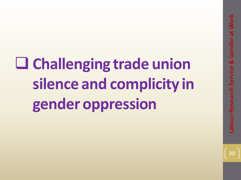  Challenging trade union silence and complicity in gender oppression 30 Labour Research Service & Gender at Work