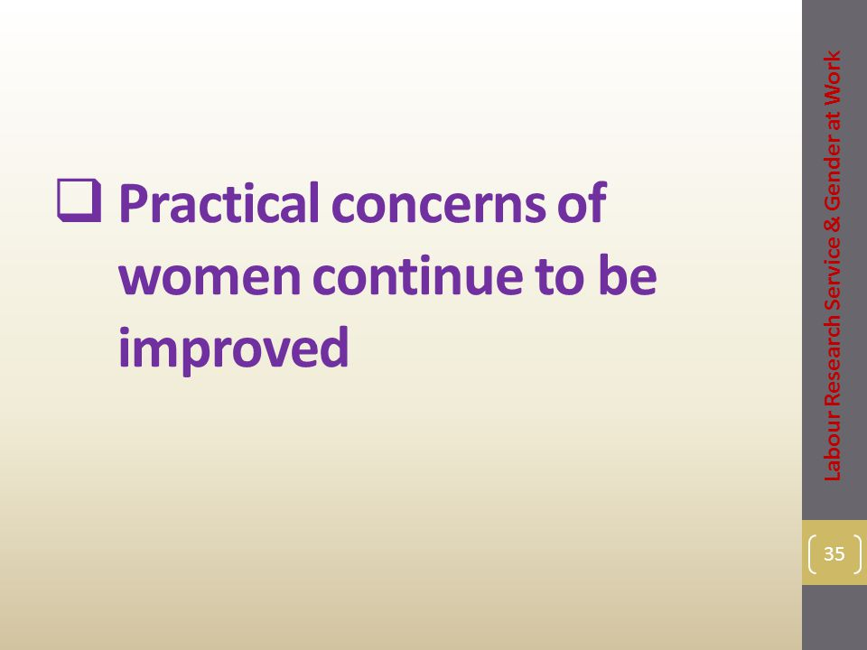  Practical concerns of women continue to be improved 35 Labour Research Service & Gender at Work