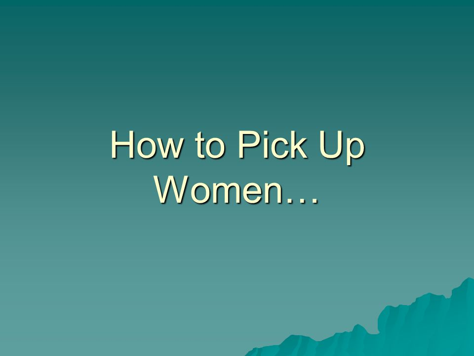How to Pick Up Women…