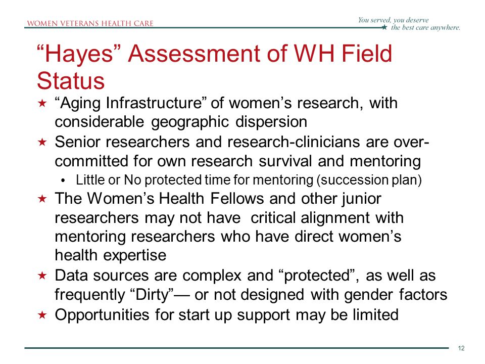 12 Hayes Assessment of WH Field Status  Aging Infrastructure of women's research, with considerable geographic dispersion  Senior researchers and research-clinicians are over- committed for own research survival and mentoring Little or No protected time for mentoring (succession plan)  The Women's Health Fellows and other junior researchers may not have critical alignment with mentoring researchers who have direct women's health expertise  Data sources are complex and protected , as well as frequently Dirty — or not designed with gender factors  Opportunities for start up support may be limited