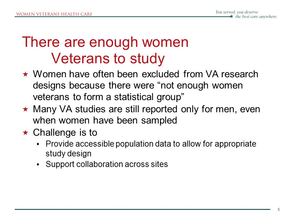 5 There are enough women Veterans to study  Women have often been excluded from VA research designs because there were not enough women veterans to form a statistical group  Many VA studies are still reported only for men, even when women have been sampled  Challenge is to Provide accessible population data to allow for appropriate study design Support collaboration across sites