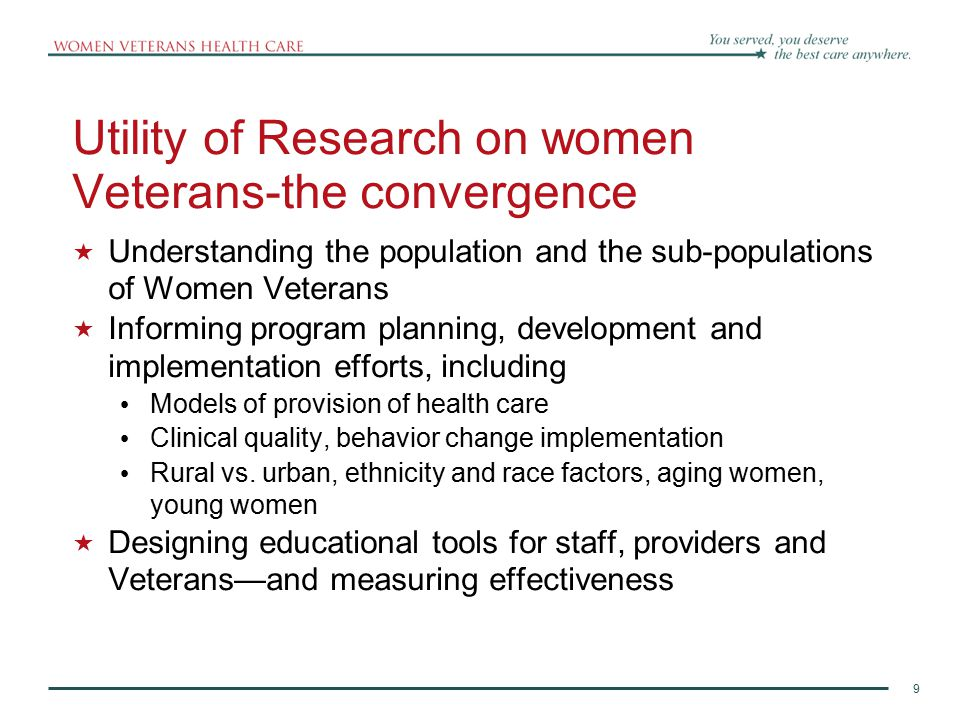9 Utility of Research on women Veterans-the convergence  Understanding the population and the sub-populations of Women Veterans  Informing program planning, development and implementation efforts, including Models of provision of health care Clinical quality, behavior change implementation Rural vs.