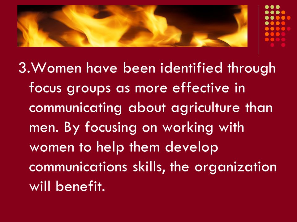 3.Women have been identified through focus groups as more effective in communicating about agriculture than men. By focusing on working with women to