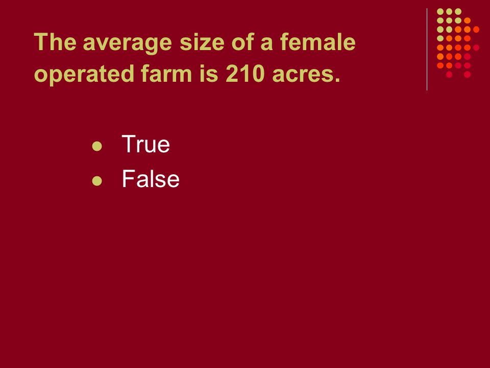 The average size of a female operated farm is 210 acres. True False