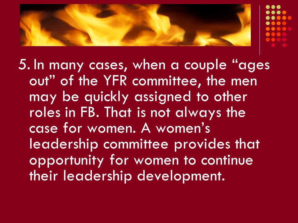 """5. In many cases, when a couple """"ages out"""" of the YFR committee, the men may be quickly assigned to other roles in FB. That is not always the case for"""