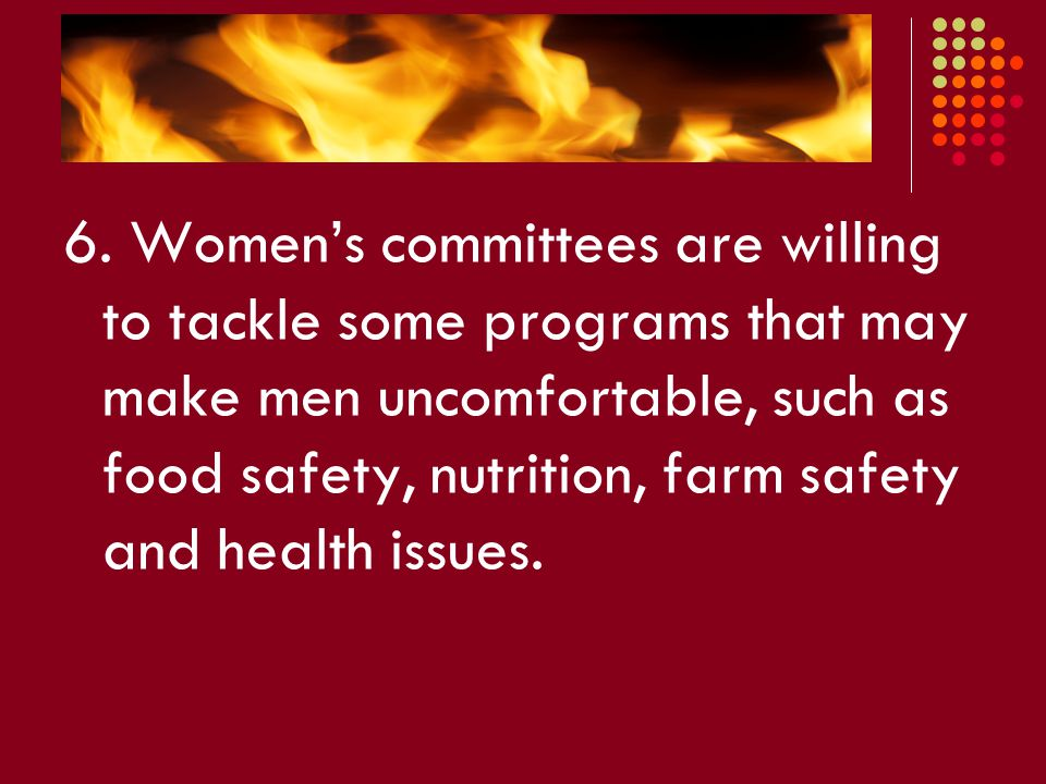 6. Women's committees are willing to tackle some programs that may make men uncomfortable, such as food safety, nutrition, farm safety and health issu