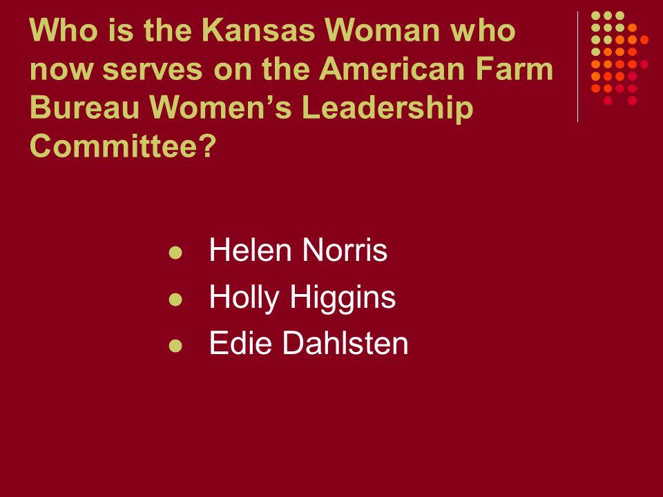 Who is the Kansas Woman who now serves on the American Farm Bureau Women's Leadership Committee? Helen Norris Holly Higgins Edie Dahlsten