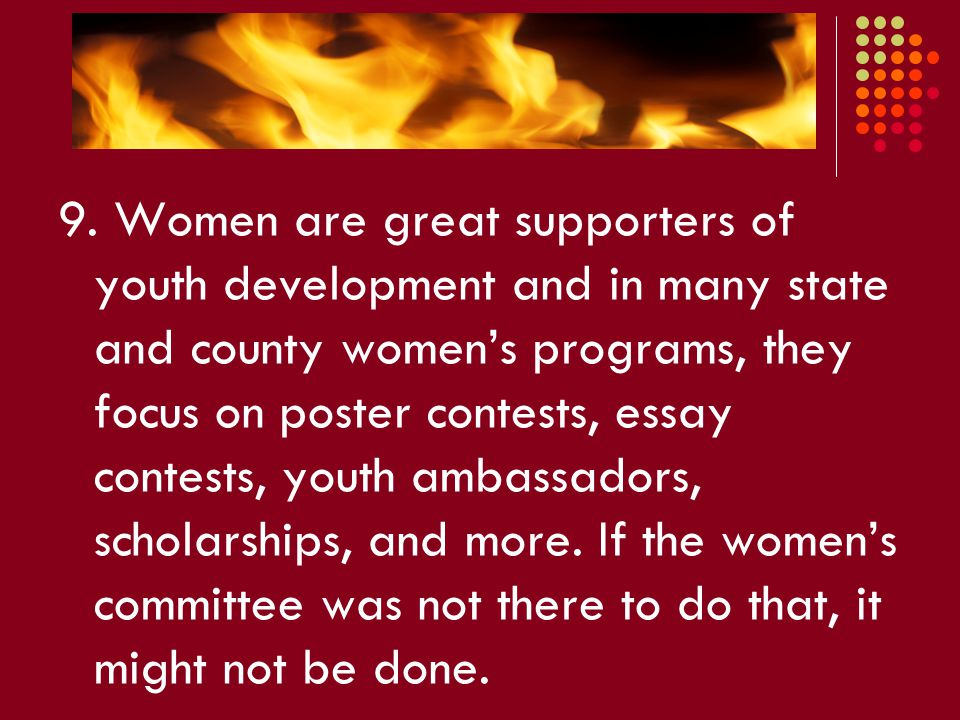 9. Women are great supporters of youth development and in many state and county women's programs, they focus on poster contests, essay contests, youth