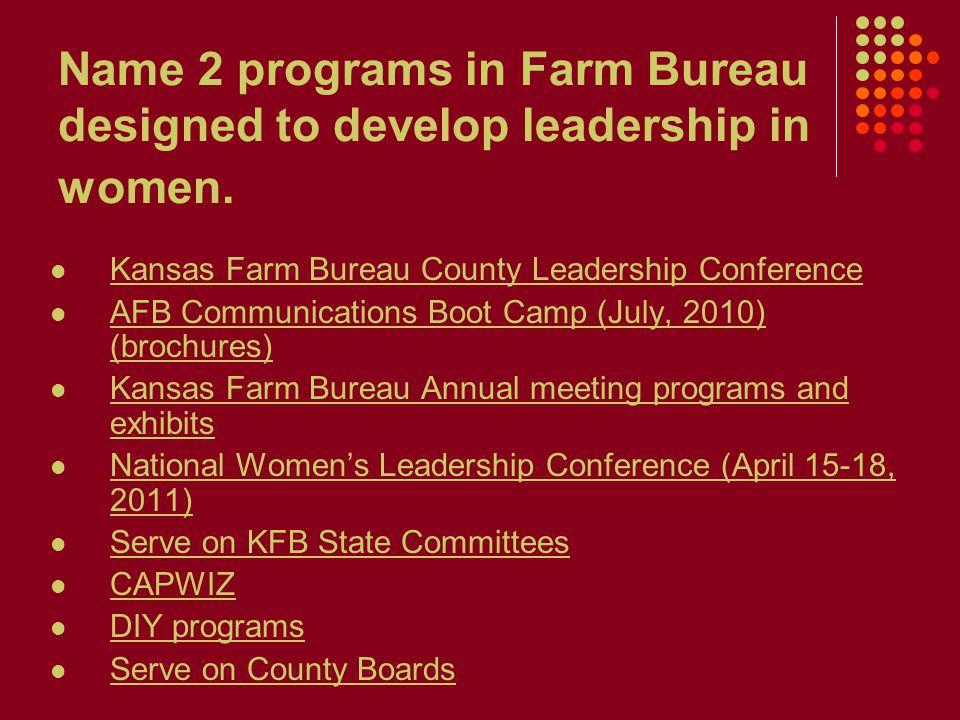 Name 2 programs in Farm Bureau designed to develop leadership in women. Kansas Farm Bureau County Leadership Conference AFB Communications Boot Camp (