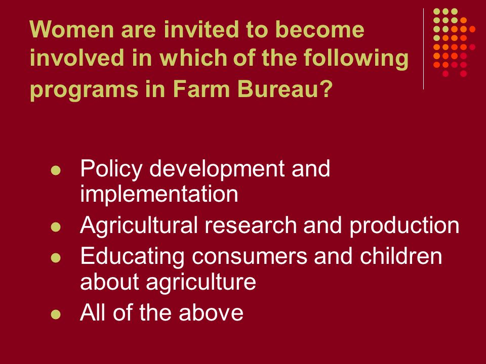 Women are invited to become involved in which of the following programs in Farm Bureau? Policy development and implementation Agricultural research an