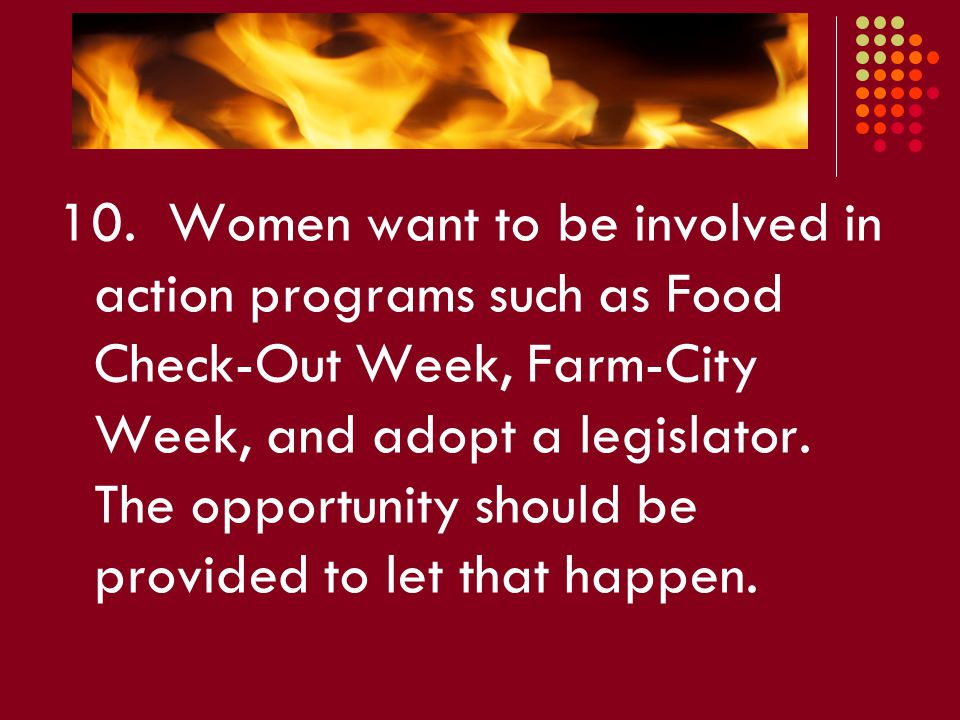 10. Women want to be involved in action programs such as Food Check-Out Week, Farm-City Week, and adopt a legislator. The opportunity should be provid