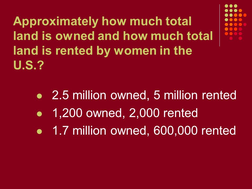 Approximately how much total land is owned and how much total land is rented by women in the U.S.? 2.5 million owned, 5 million rented 1,200 owned, 2,