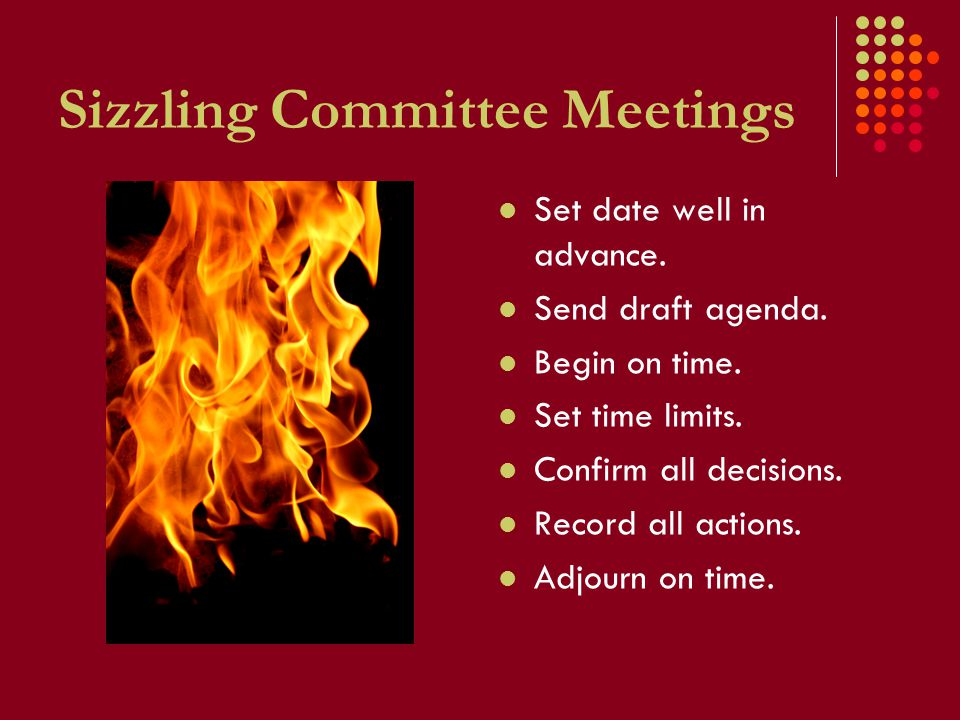 Sizzling Committee Meetings Set date well in advance. Send draft agenda. Begin on time. Set time limits. Confirm all decisions. Record all actions. Ad