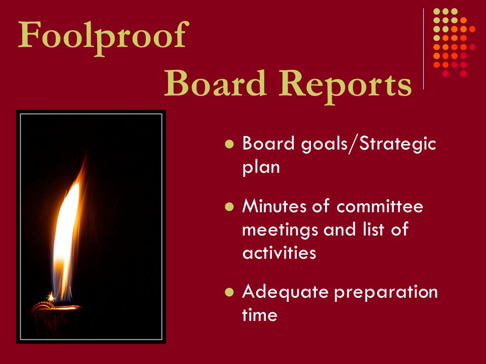 Foolproof Board Reports Board goals/Strategic plan Minutes of committee meetings and list of activities Adequate preparation time