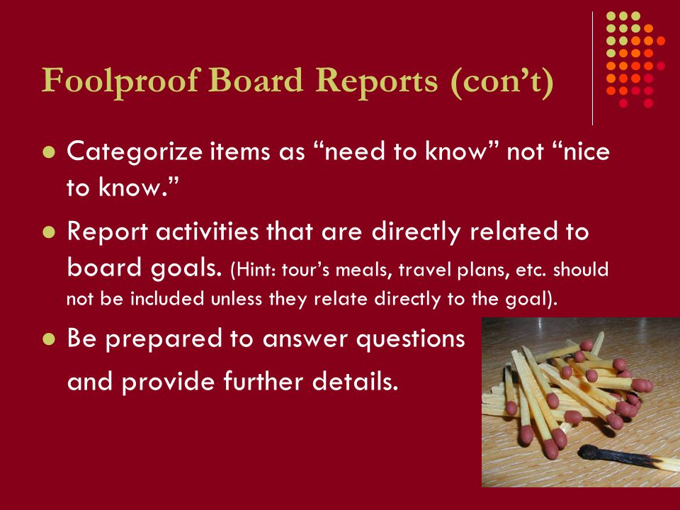 Foolproof Board Reports (con't) Categorize items as need to know not nice to know. Report activities that are directly related to board goals.
