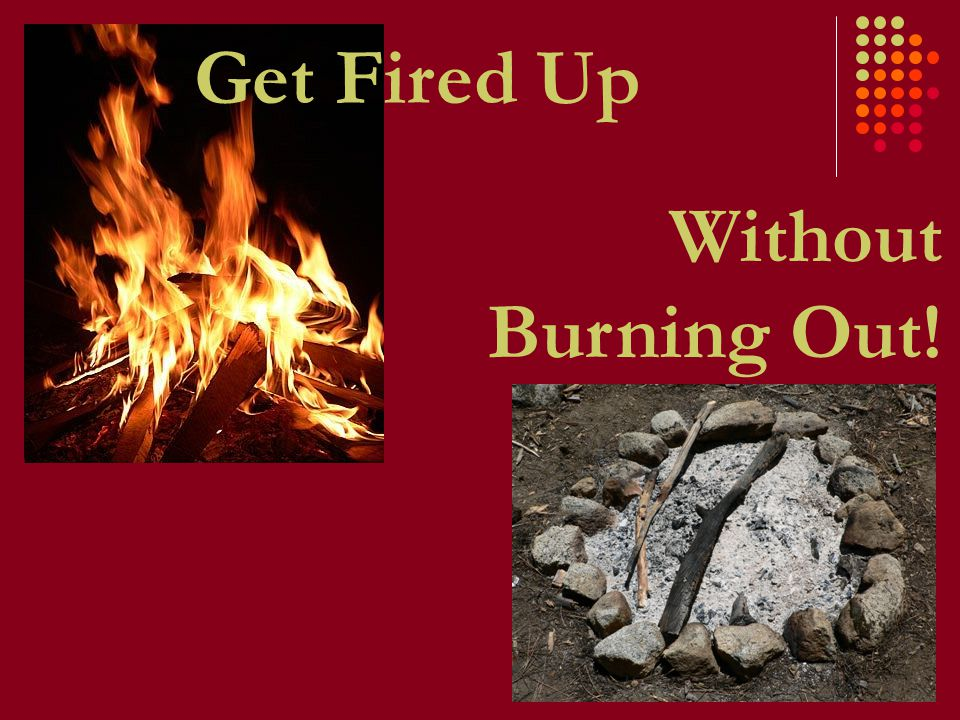 Without Burning Out! Get Fired Up