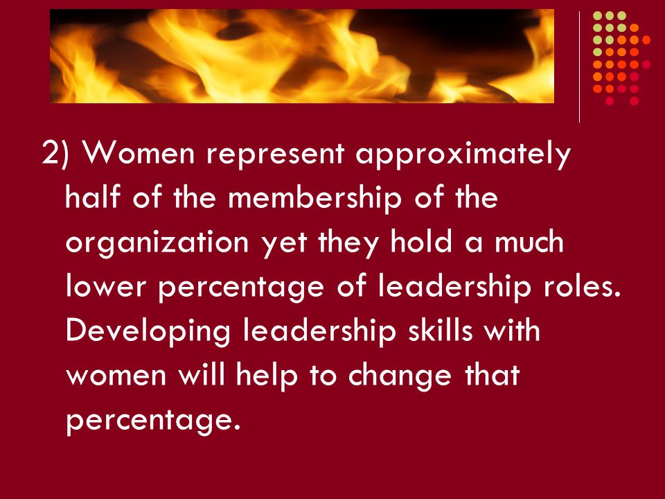 2) Women represent approximately half of the membership of the organization yet they hold a much lower percentage of leadership roles.