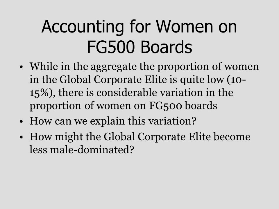 Accounting for Women on FG500 Boards While in the aggregate the proportion of women in the Global Corporate Elite is quite low (10- 15%), there is considerable variation in the proportion of women on FG500 boards How can we explain this variation.