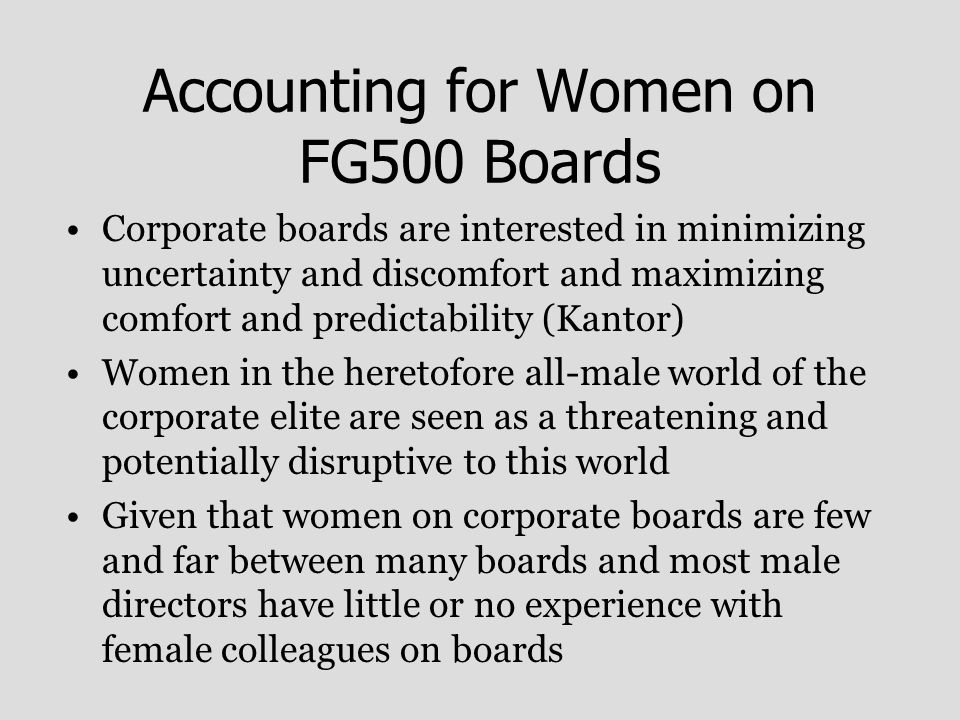 Accounting for Women on FG500 Boards Corporate boards are interested in minimizing uncertainty and discomfort and maximizing comfort and predictability (Kantor) Women in the heretofore all-male world of the corporate elite are seen as a threatening and potentially disruptive to this world Given that women on corporate boards are few and far between many boards and most male directors have little or no experience with female colleagues on boards