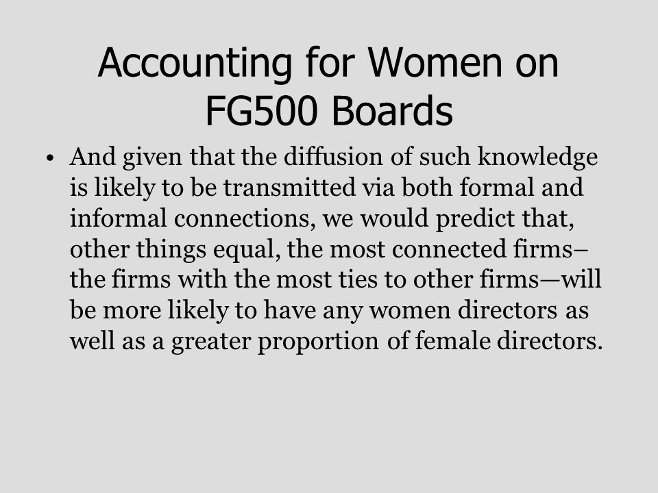 Accounting for Women on FG500 Boards And given that the diffusion of such knowledge is likely to be transmitted via both formal and informal connections, we would predict that, other things equal, the most connected firms– the firms with the most ties to other firms—will be more likely to have any women directors as well as a greater proportion of female directors.