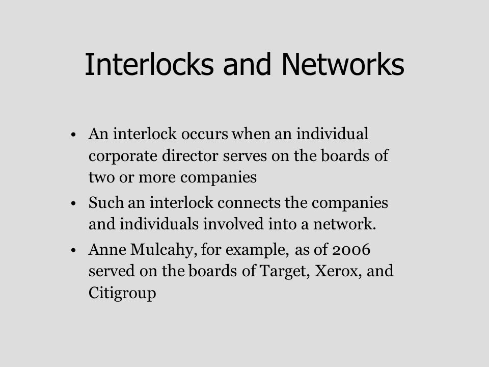 Interlocks and Networks An interlock occurs when an individual corporate director serves on the boards of two or more companies Such an interlock connects the companies and individuals involved into a network.