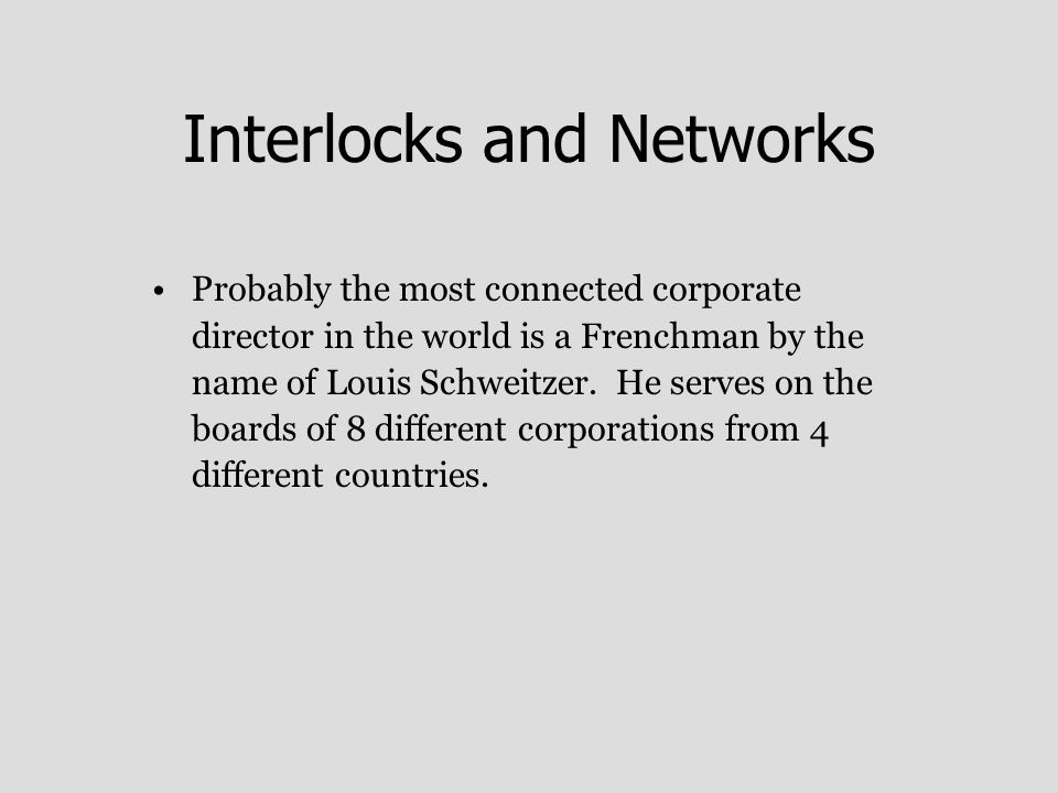 Interlocks and Networks Probably the most connected corporate director in the world is a Frenchman by the name of Louis Schweitzer.