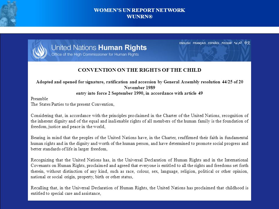 WOMEN'S UN REPORT NETWORK WUNRN® CONVENTION ON THE RIGHTS OF THE CHILD Adopted and opened for signature, ratification and accession by General Assembly resolution 44/25 of 20 November 1989 entry into force 2 September 1990, in accordance with article 49 Preamble The States Parties to the present Convention, Considering that, in accordance with the principles proclaimed in the Charter of the United Nations, recognition of the inherent dignity and of the equal and inalienable rights of all members of the human family is the foundation of freedom, justice and peace in the world, Bearing in mind that the peoples of the United Nations have, in the Charter, reaffirmed their faith in fundamental human rights and in the dignity and worth of the human person, and have determined to promote social progress and better standards of life in larger freedom, Recognizing that the United Nations has, in the Universal Declaration of Human Rights and in the International Covenants on Human Rights, proclaimed and agreed that everyone is entitled to all the rights and freedoms set forth therein, without distinction of any kind, such as race, colour, sex, language, religion, political or other opinion, national or social origin, property, birth or other status, Recalling that, in the Universal Declaration of Human Rights, the United Nations has proclaimed that childhood is entitled to special care and assistance,