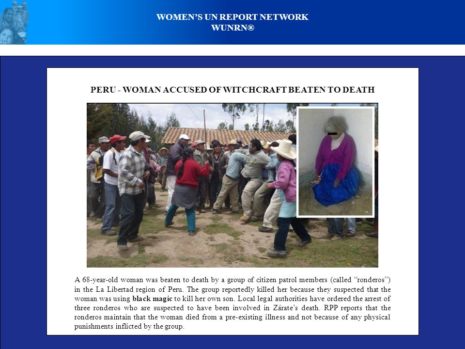 WOMEN'S UN REPORT NETWORK WUNRN® PERU - WOMAN ACCUSED OF WITCHCRAFT BEATEN TO DEATH A 68-year-old woman was beaten to death by a group of citizen patrol members (called ronderos ) in the La Libertad region of Peru.