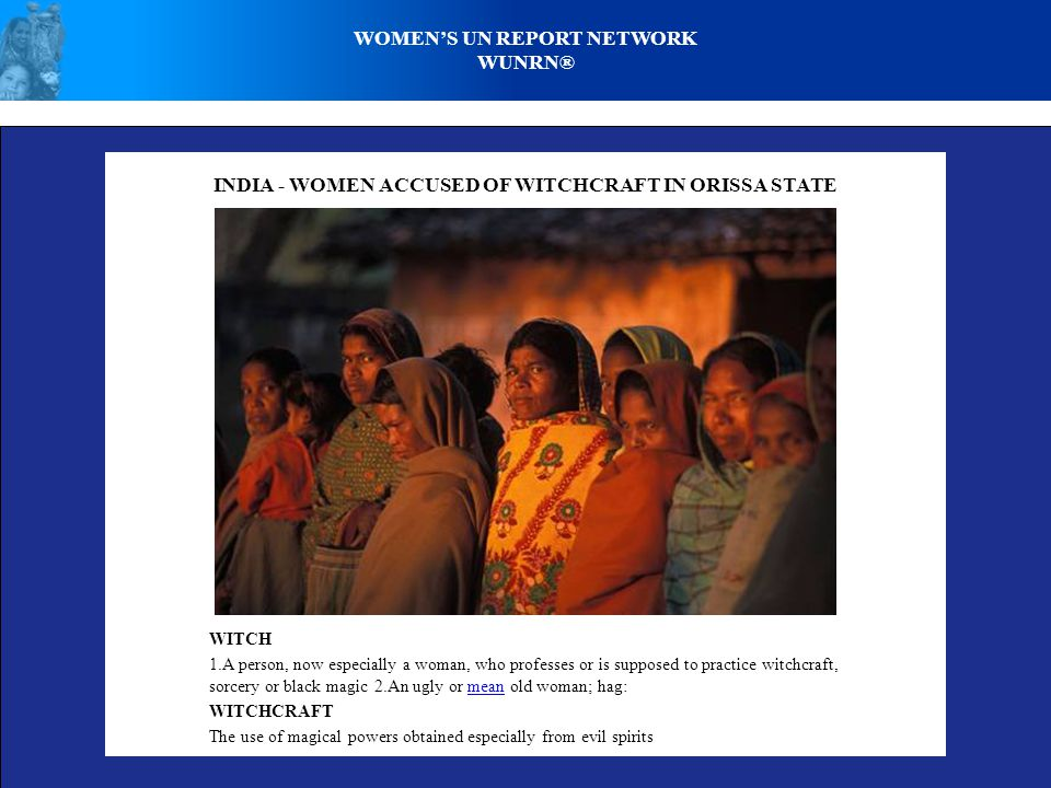 WOMEN'S UN REPORT NETWORK WUNRN® WITCH 1.A person, now especially a woman, who professes or is supposed to practice witchcraft, sorcery or black magic 2.An ugly or mean old woman; hag:mean WITCHCRAFT The use of magical powers obtained especially from evil spirits INDIA - WOMEN ACCUSED OF WITCHCRAFT IN ORISSA STATE