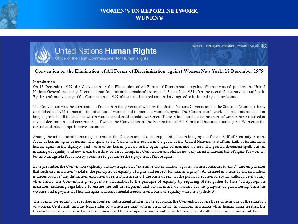 WOMEN'S UN REPORT NETWORK WUNRN® Convention on the Elimination of All Forms of Discrimination against Women New York, 18 December 1979 Introduction On 18 December 1979, the Convention on the Elimination of All Forms of Discrimination against Women was adopted by the United Nations General Assembly.