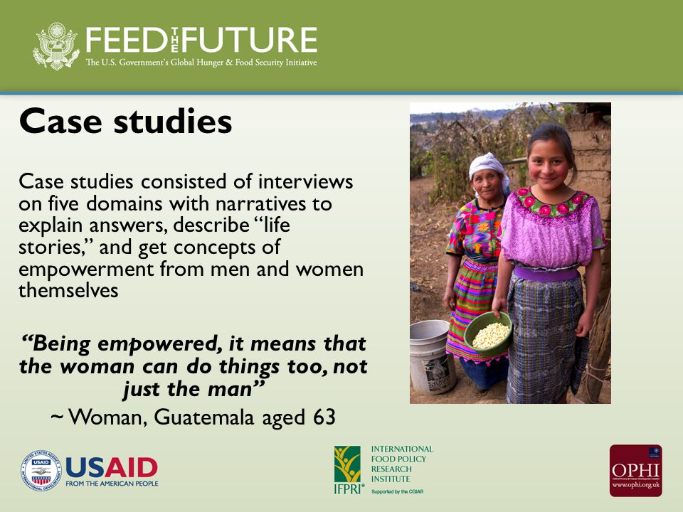 Case studies Case studies consisted of interviews on five domains with narratives to explain answers, describe life stories, and get concepts of empowerment from men and women themselves Being empowered, it means that the woman can do things too, not just the man ~ Woman, Guatemala aged 63